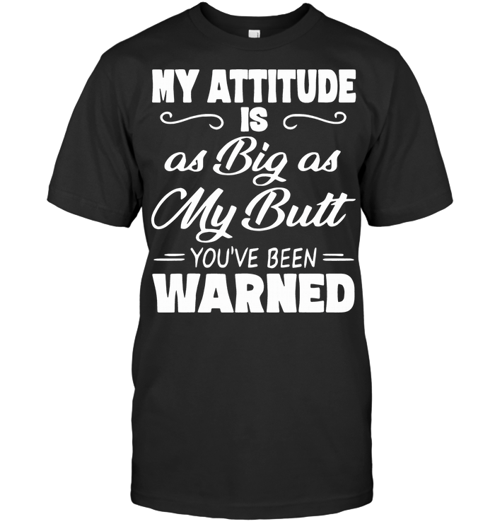 My Attitude Is As Big As My Butt You've Been Warned T Shirt - from nineliveapparel.info 1