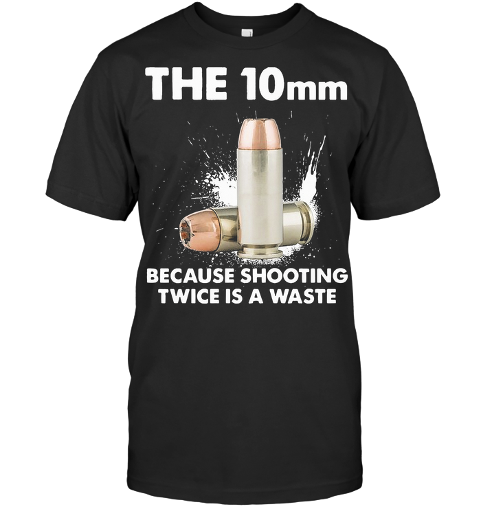 The 10mm Because Shooting Twice Is A Waste Bullet Gun T Shirt