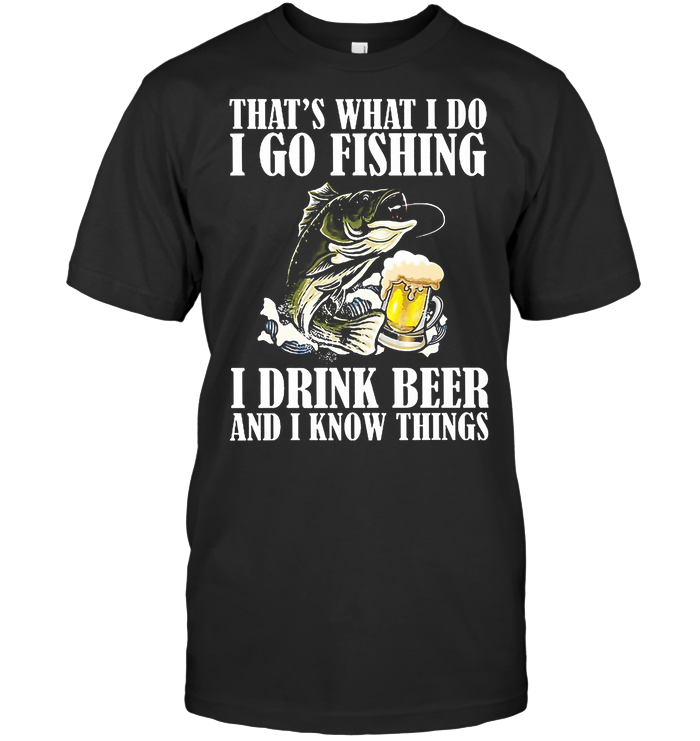 That's What I Do I Go Fishing I Drink Beer And I Know Things T Shirt From AllezyGo - from ufobeliever.com 1