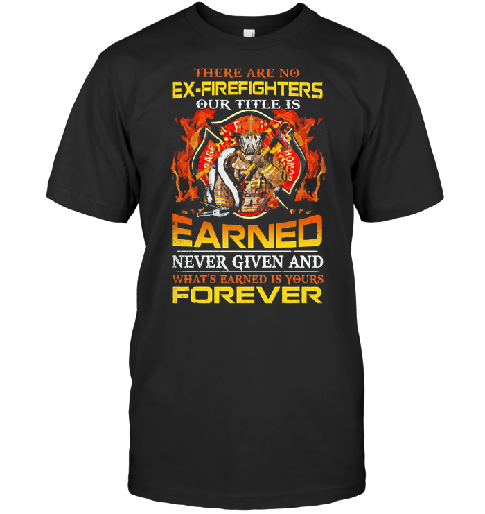 There Are No Ex Firefighters Our Tittle Is Earned Never Given T Shirt Unisex