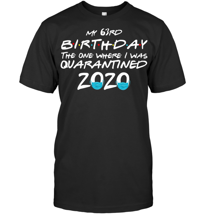My 63Rd Birthday The One Where I Was Quarantined 2020 T Shirt Hoodie