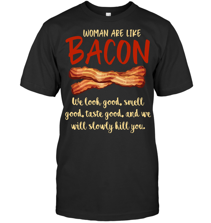 Woman Are Like Bacon We Look Good Grilling We Will Slowly Kill You BBQ Party T Shirt