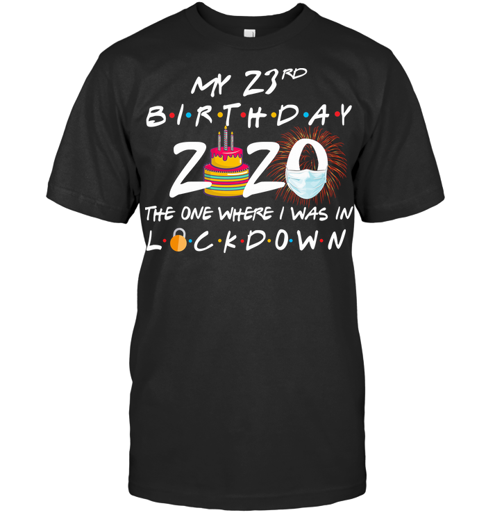 My 23Rd Birthday 2020 The One Where I Was In Lockdown T Shirt