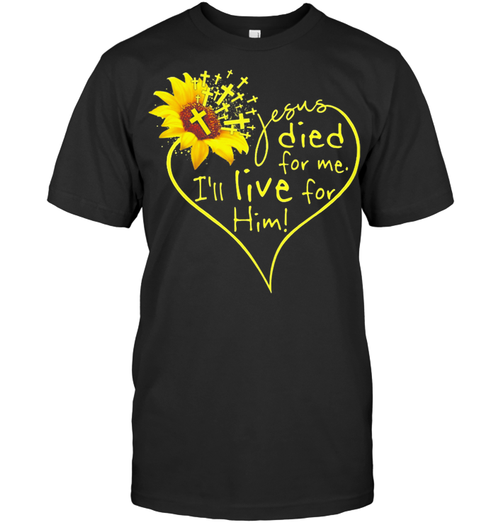 Jesus Died For Me I'll Live For Him Sunflower T Shirt