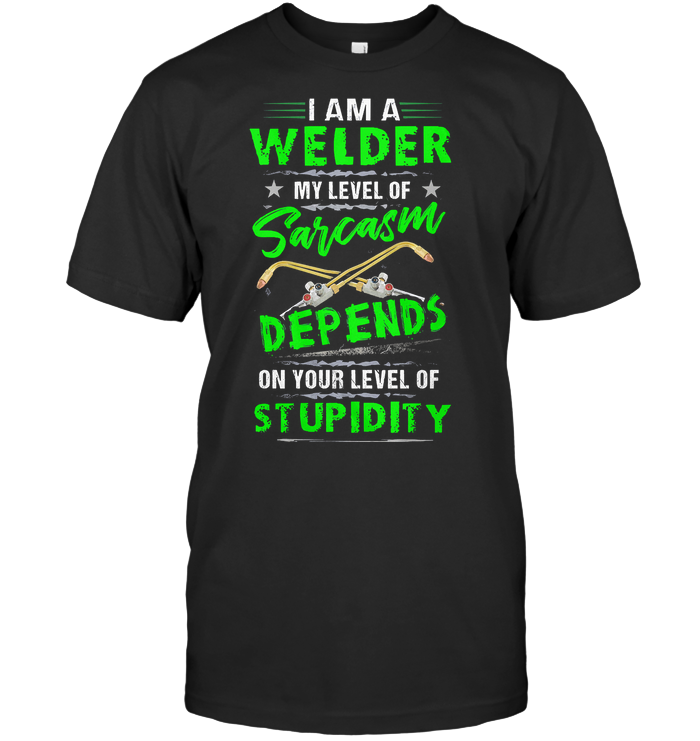 I Am A Welder My Level Of Sarcasm Depends On Your Level Of Stupidity T Shirt