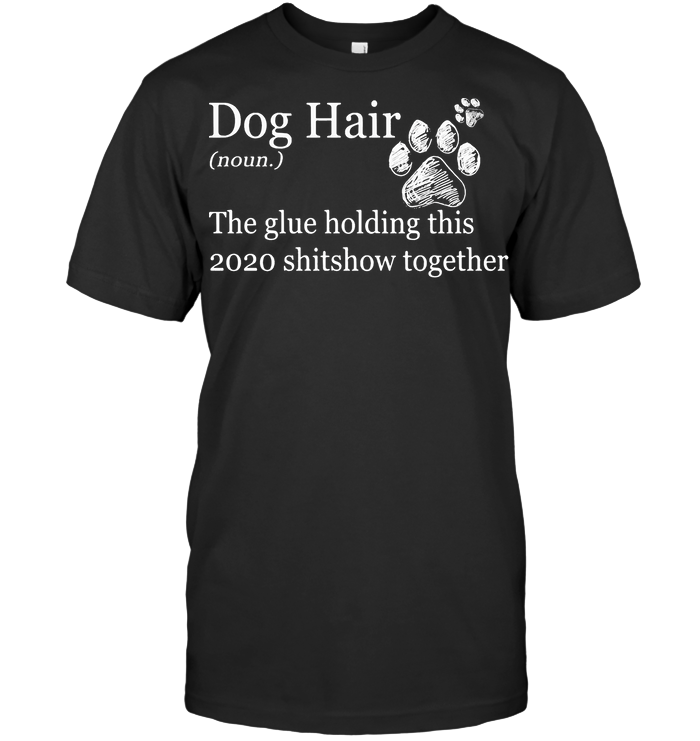 Dog Hair Paws The Glue Holding This 2020 Shitshow Together T Shirt