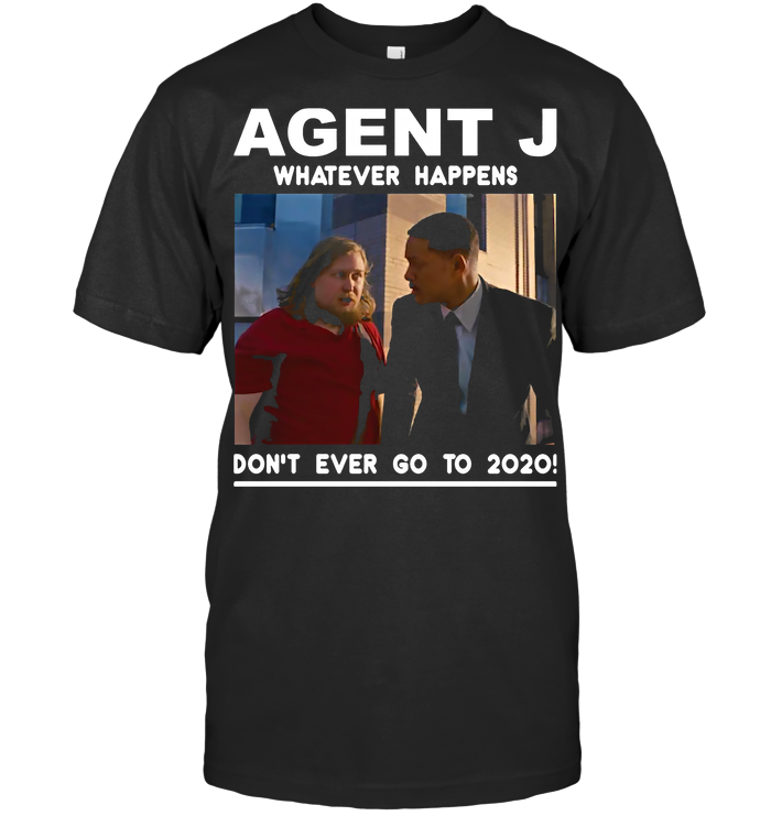 Agent J Whatever Happens Don'T Ever Go To 2020 T Shirt - from ufobeliever.com 1