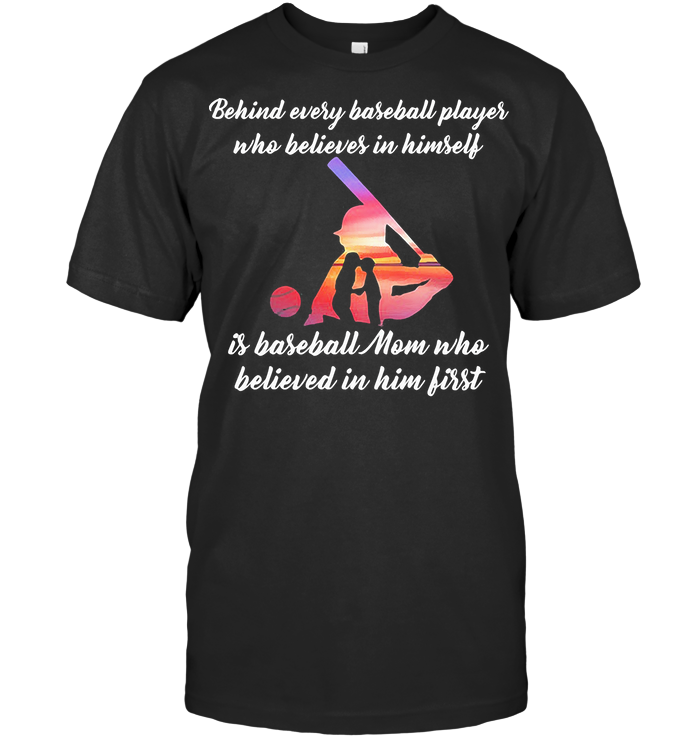 Behind Every Baseball Player Who Believes In Himself Is Baseball Mom Who Believed In Him First T Shirt
