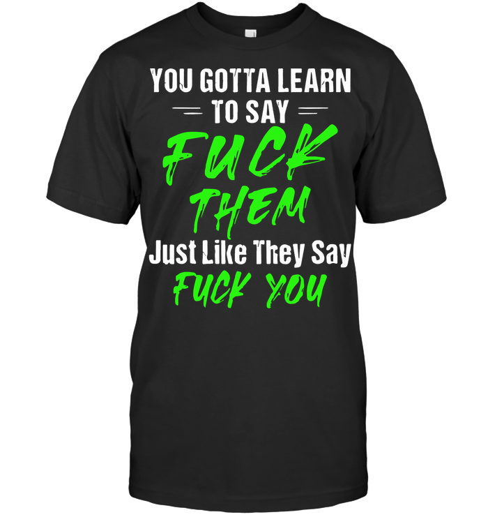 To Gotta Learn To Say Fuck Them Just Life They Say Fuck You T Shirt