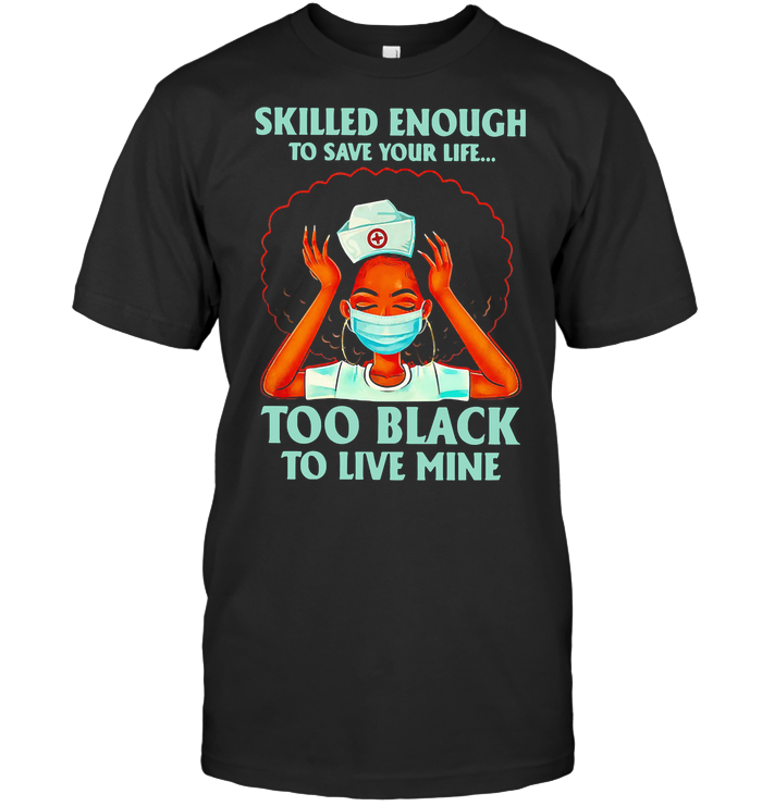 Nurse Skilled Enough To Save Your Life Too Black To Live Mine T Shirt