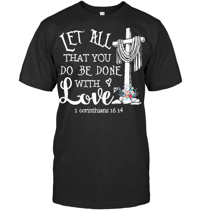 Let All That You Do Be Done With Love 1 Corinthians 16 14 T Shirt Classic Men's T-shirt