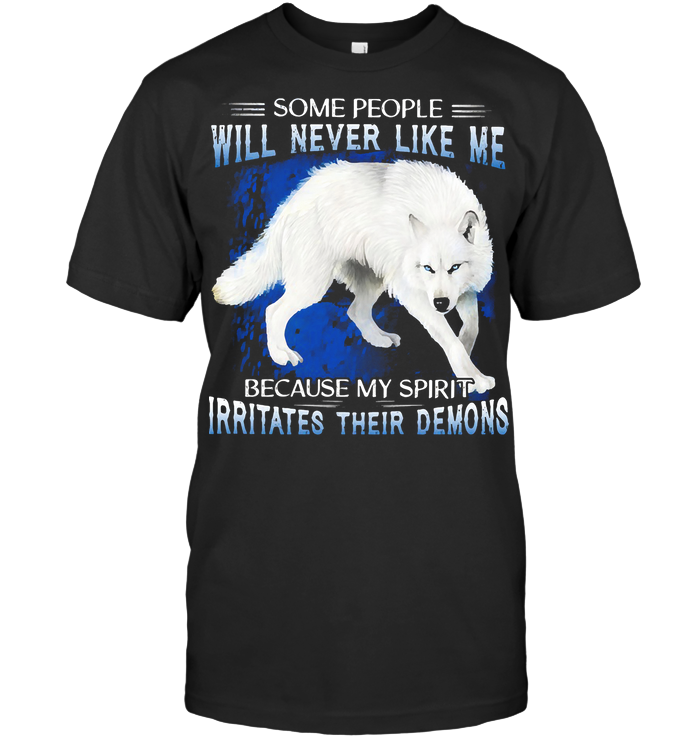 Wolf Some People Will Never Like Me Because My Spirit Irritates Their Demons T Shirt