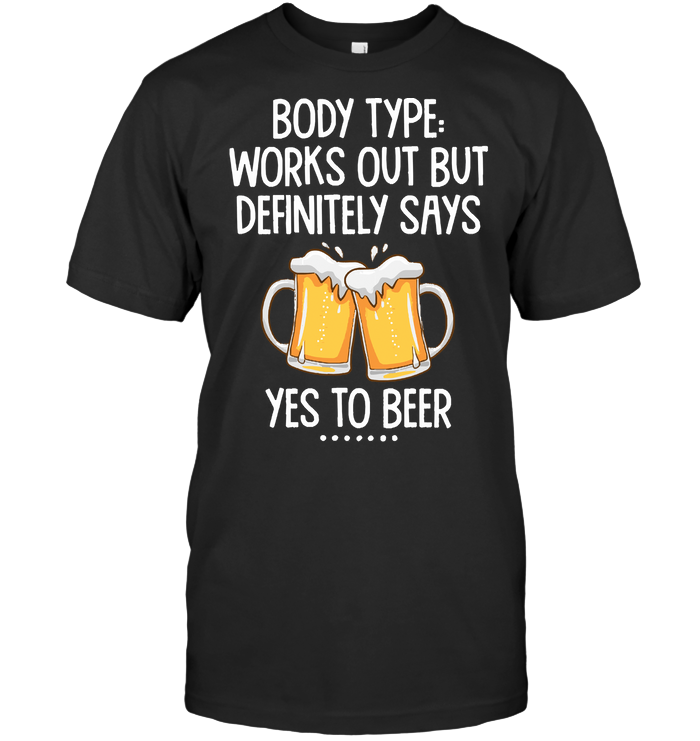 Body Type Works Out But Definitely Says Yes To Beer T Shirt Classic Men's T-shirt