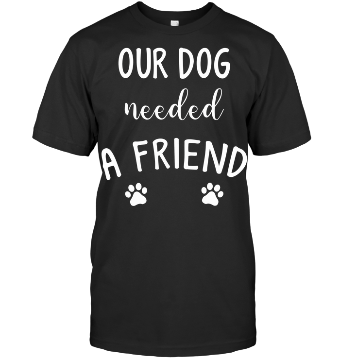 Our Dog Needed A Friend T Shirt Classic Men's T-shirt