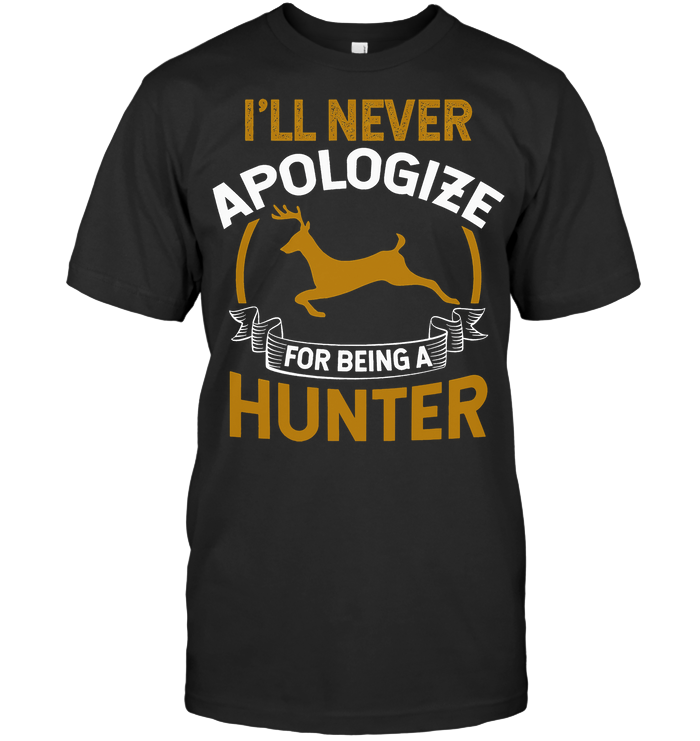 I'll Never Apologize For Being A Hunter T Shirt
