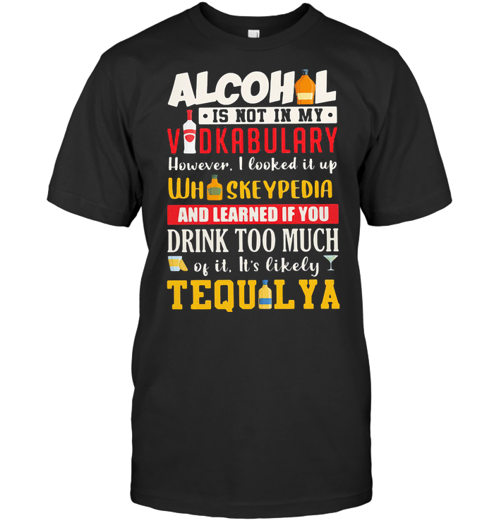 Alcohol Is Not In My Vodkabulary Whiskeypedia And Learned If You Drink Too Much Tequilya T Shirt Classic Men's T-shirt