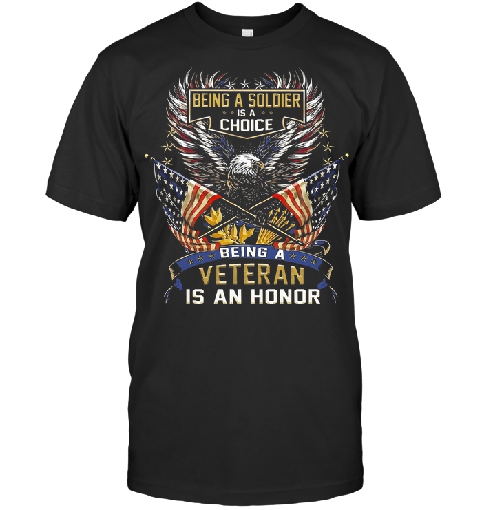 Being A Soldier Is A Choice Being A Veteran Is An Honor Eagle American Flag T Shirt