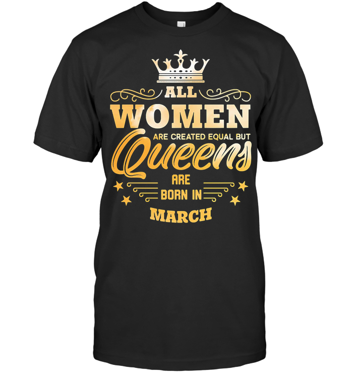 All Women Are Created Equal But Queens Are Born In March T Shirt - from nineliveapparel.info 1