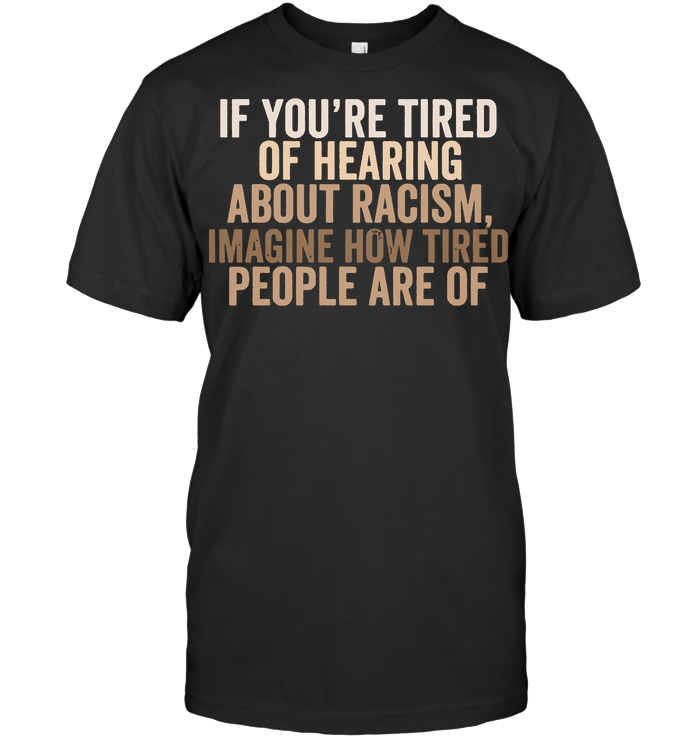 If You're Tired Of Hearing About Racism Imagine How Tired People Are Of T Shirt Unisex