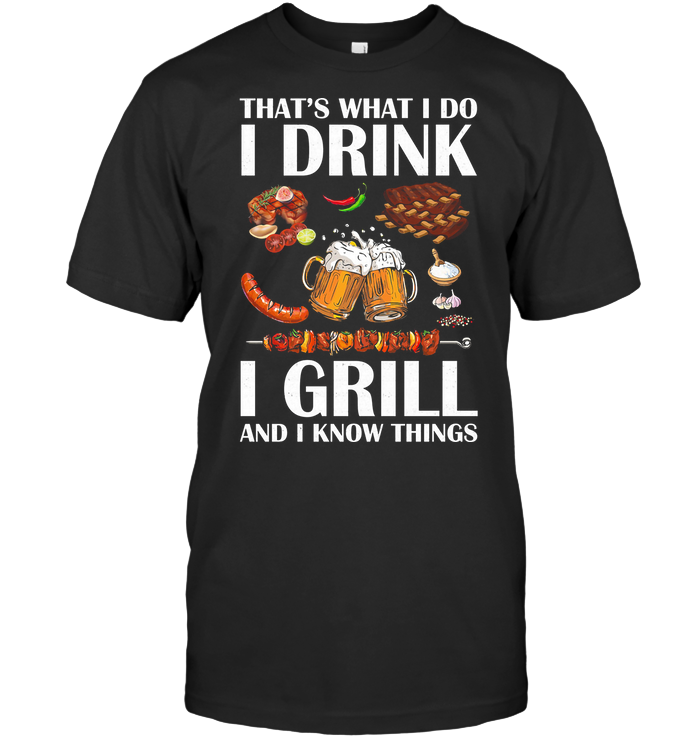 That's What I Do I Drink I Grill And I Know Things T Shirt Classic Men's T-shirt