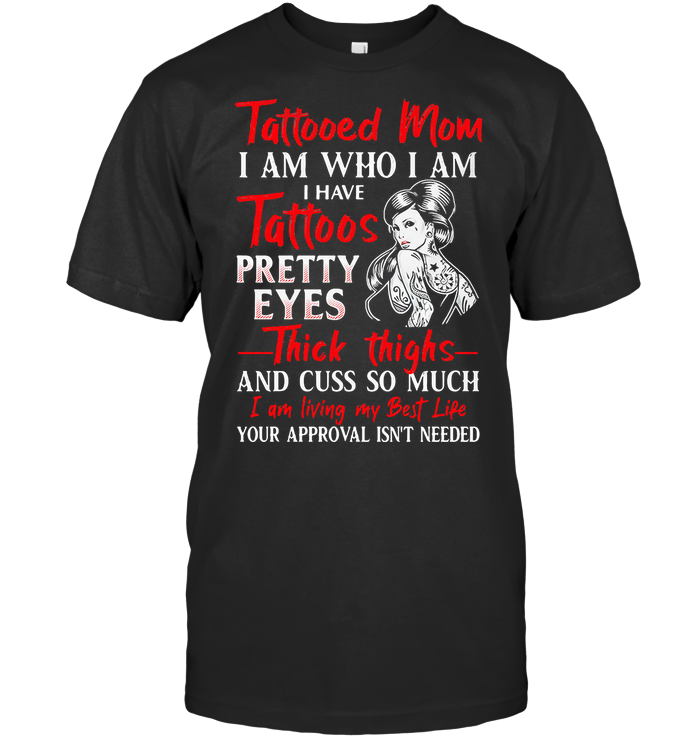 Tattooed Mom I Am Who I Am I Have Tattoos Pretty Eyes Thick Thighs And Cuss So Much I Am Living My Best Life T Shirt