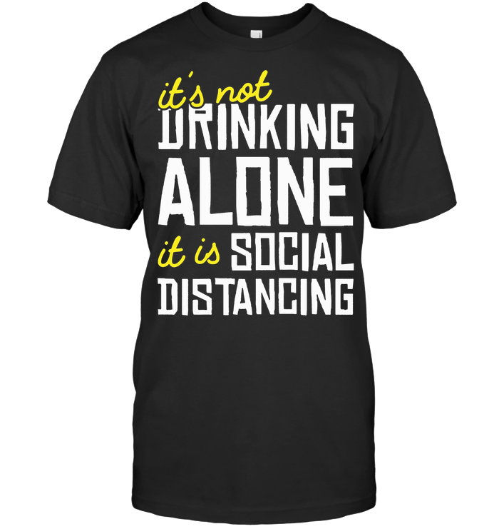 It's Not Drinking Alone It Is Social Distancing T Shirt