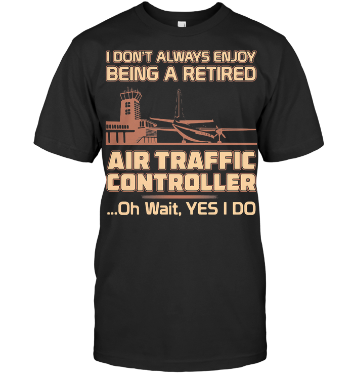 I Don't Always Enjoy Being A Retired Air Traffic Controller Oh Wait Yes I Do T Shirt