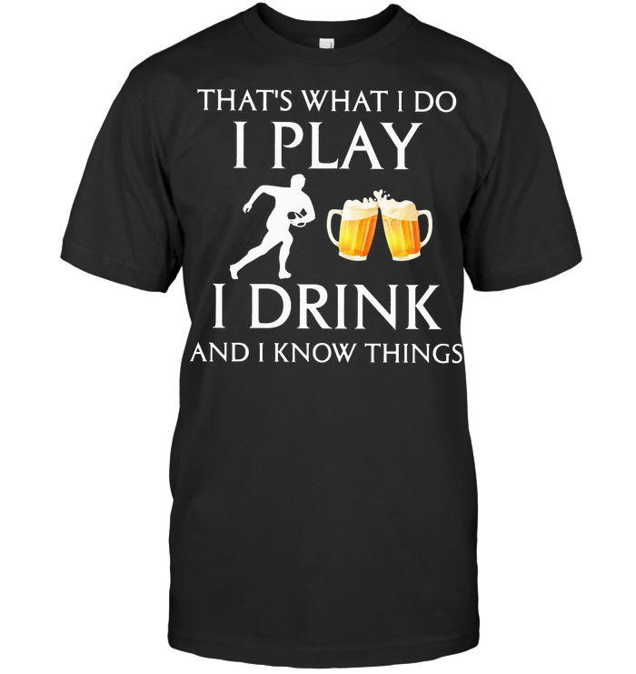 Football That's What I Do I Play I Drink Beer And I Know Things T Shirt
