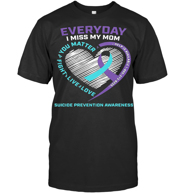 Everyday I Miss My Mom You Matter Fight Live Love Help Is Available Suicide Awareness Hearts T Shirt