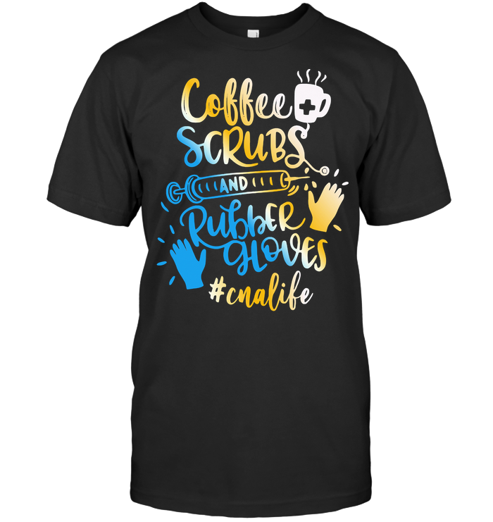 Coffee Scrubs And Rubber Gloves Cna Life T Shirt