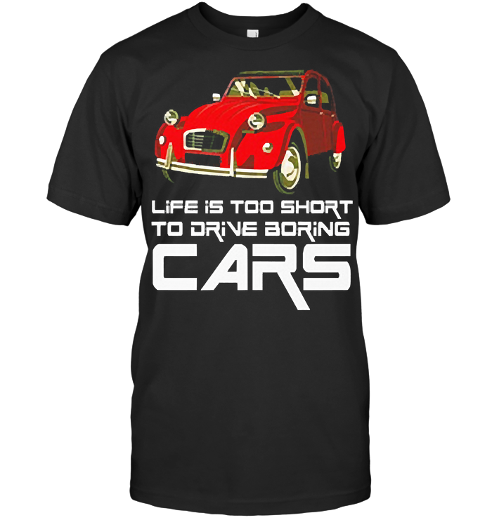 Life Is Too Short To Drive Boring Cars T Shirt - from nineliveapparel.info 1