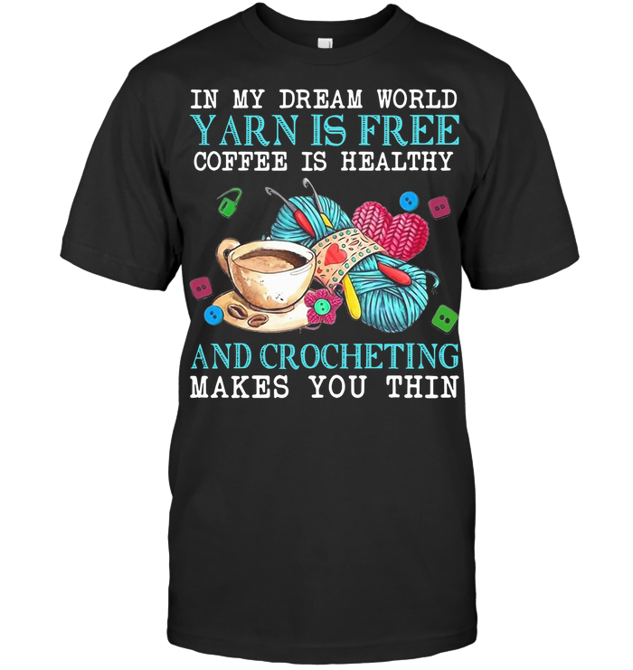 In My Dream World Yarn Is Free Coffee Is Healthy And Crocheting Makes You Thin T Shirt Classic Men's T-shirt