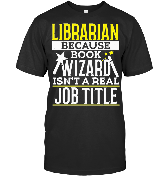 Librarian Because Book Wizard Isn't A Real Job Title T Shirt - from hostingrocket.info 1