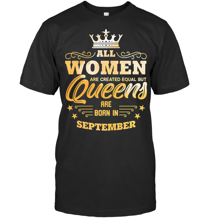 All Women Are Created Equal But Queens Are Born In September T Shirt