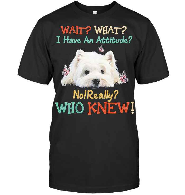 Wait What I Have An Attitude No Really Who Knew West Highland White Terrier T Shirt