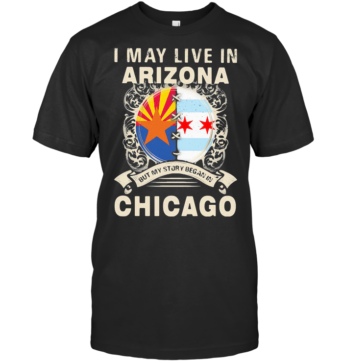 I May Live In Arizona But My Story Began In Chicago T Shirt