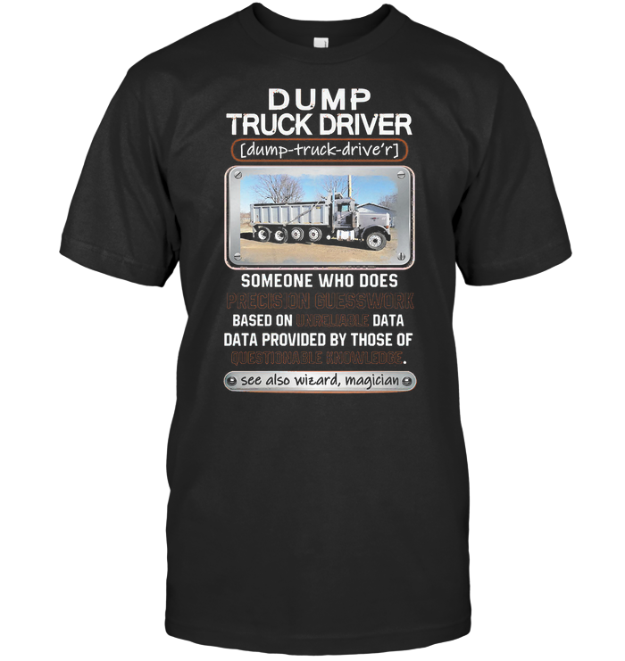 Dump Truck Driver Someone Who Does Precision Guesswork Based On Unreliable Data T Shirt Hoodie