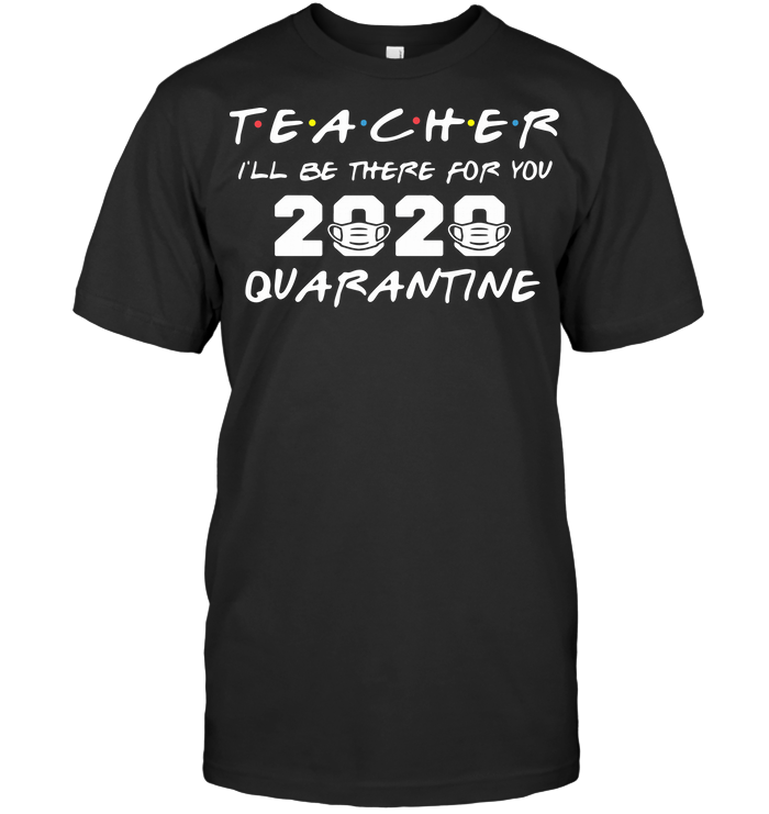 Teacher I'll Be There For You 2020 Quarantine T Shirt