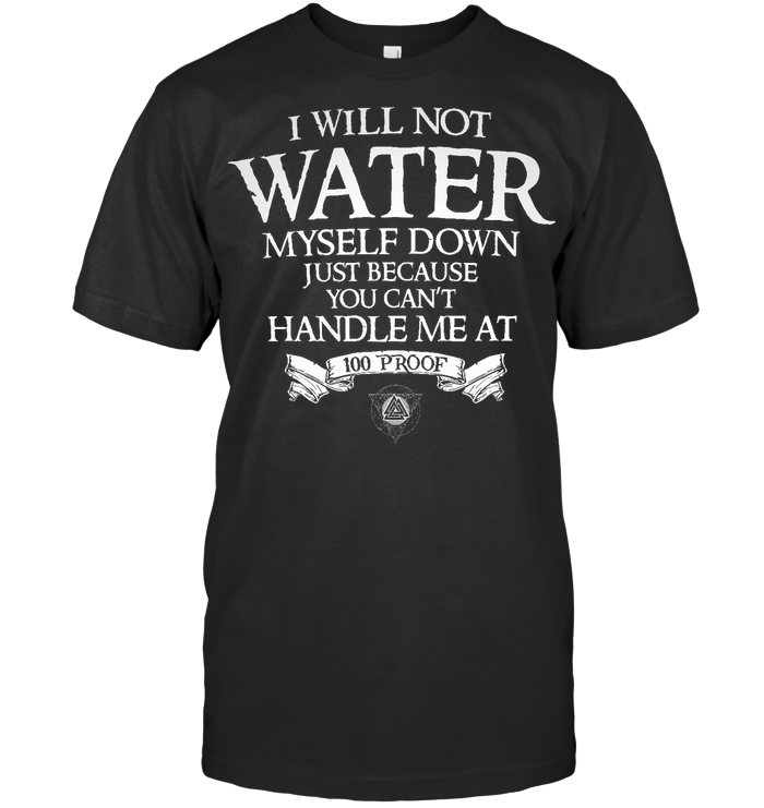 I Will Not Water You Can't Handle Me At 100 Proof T Shirt