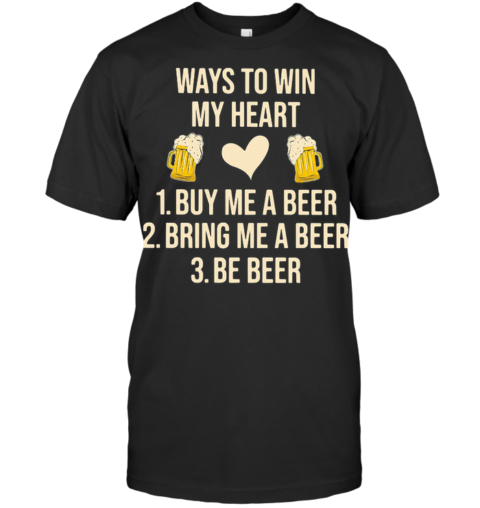 Ways To Win My Heart Buy Me A Beer Bring Me A Beer Be Beer T Shirt