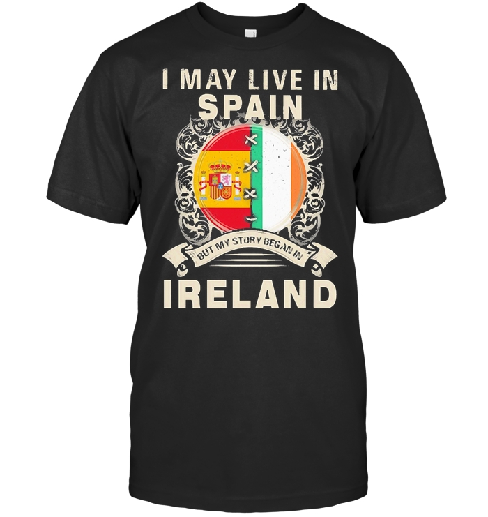I May Live In Spain But My Story Began In Ireland T Shirt Unisex