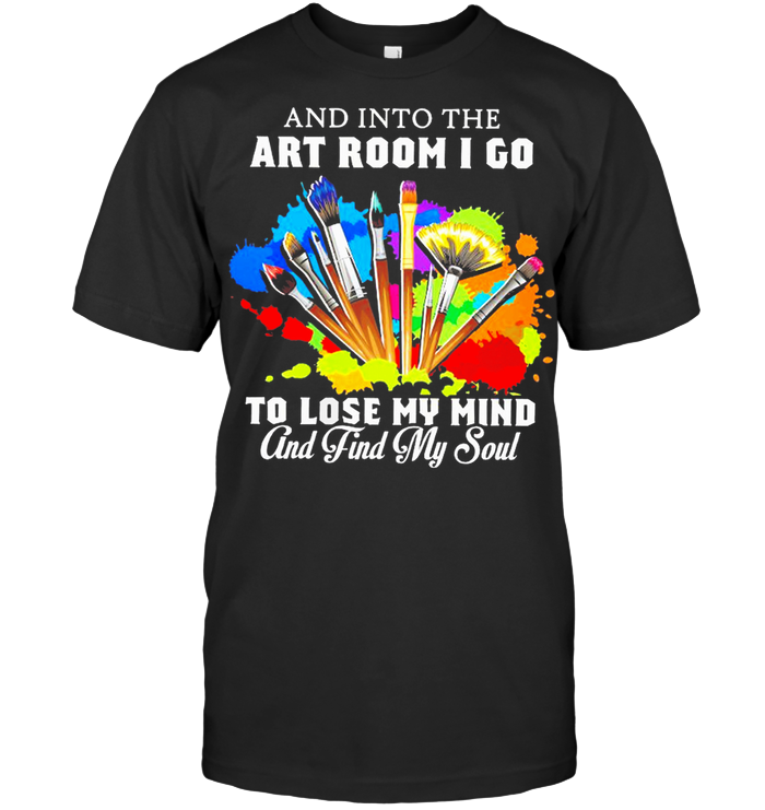 And Into The Art Room I Go To Lose My Mind And Find My Soul Painter T Shirt Classic Men's T-shirt