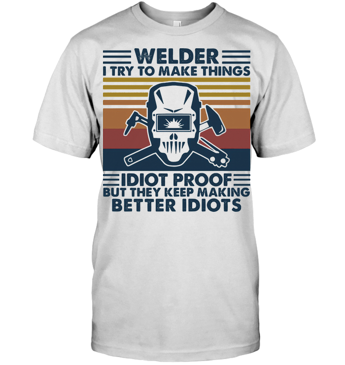Welder I Try To Make Things Idiot Proof But They Keep Making Better Idiots Vintage Retro T Shirt