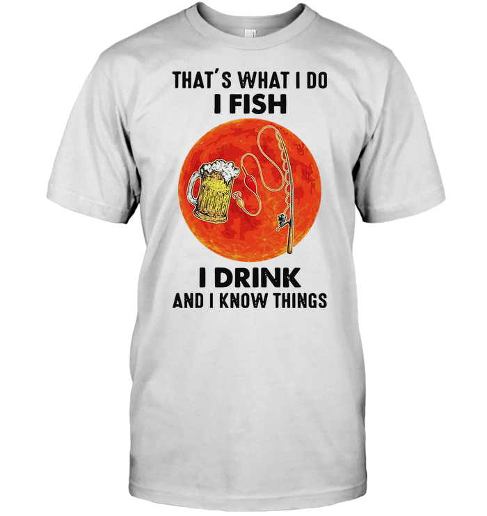 That's What I Do I Fish I Drink And I Know Things Blood Moon T Shirt