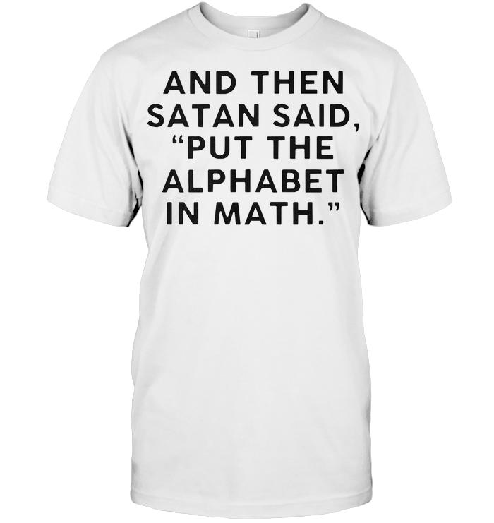 And Then Satan Said Put The Alphabet In Math T Shirt