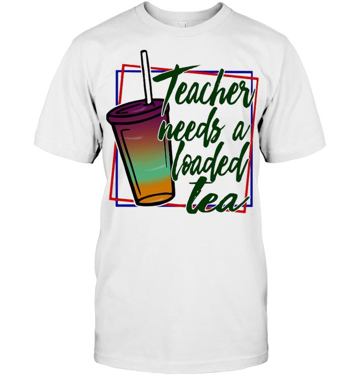 Teacher Needs A Loaded Tea T Shirt