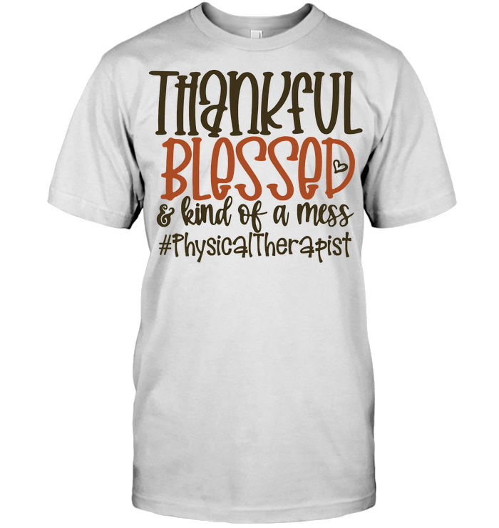 Thankful Blessed And Kinda Of A Mess Thanksgiving Physical Therapist T Shirt
