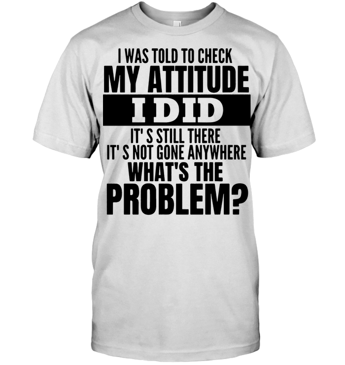 I Was Told To Check My Attitude I Did It'S Still There It'S Not Gone Anywhere T Shirt Hoodie