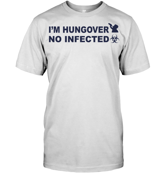 I'm Hungover No Infected T Shirt
