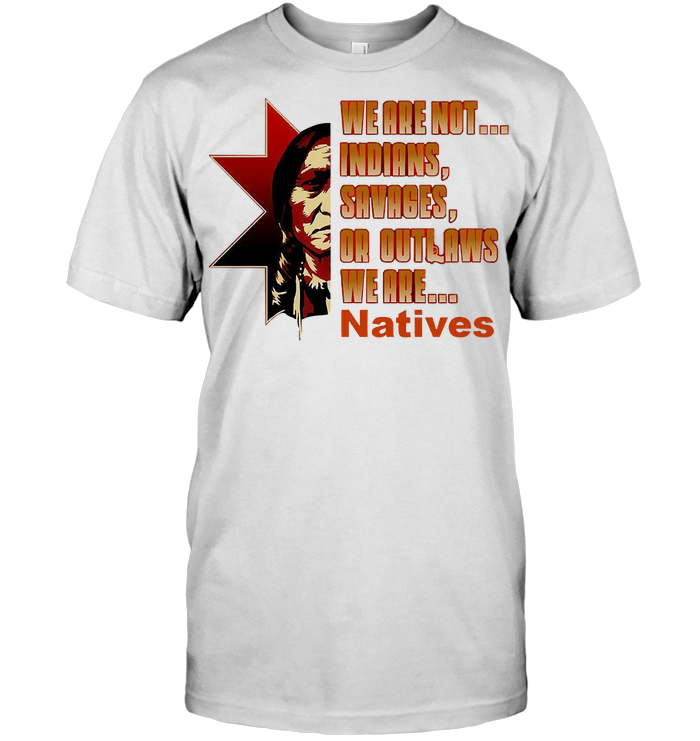 We Are Not Indians Savages Or Outlaws We Are Native T Shirt